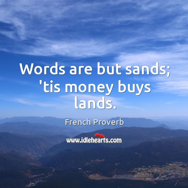 Words are but sands; 'tis money buys lands. French Proverbs Image