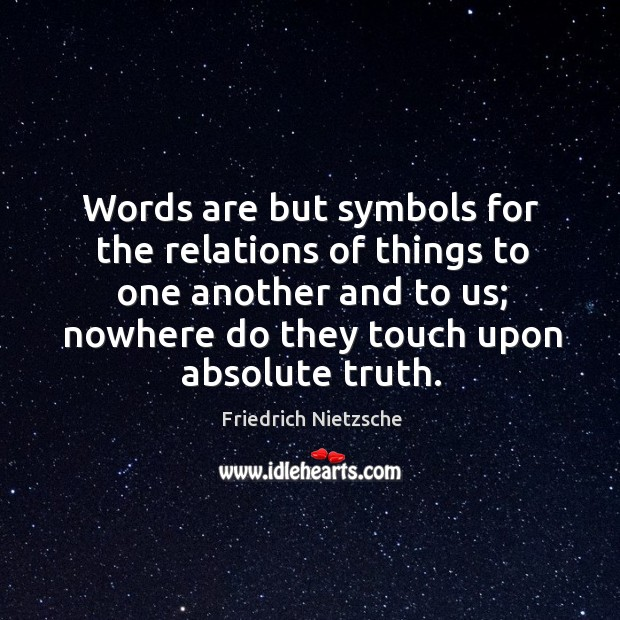 Words are but symbols for the relations of things to one another and to us; nowhere do they touch upon absolute truth. Image
