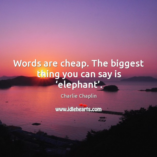 Words are cheap. The biggest thing you can say is 'elephant'. Image