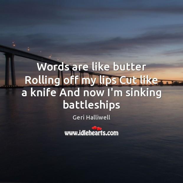 Words are like butter Rolling off my lips Cut like a knife And now I'm sinking battleships Geri Halliwell Picture Quote