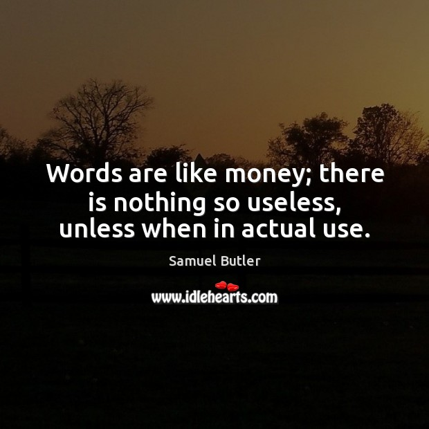 Words are like money; there is nothing so useless, unless when in actual use. Samuel Butler Picture Quote