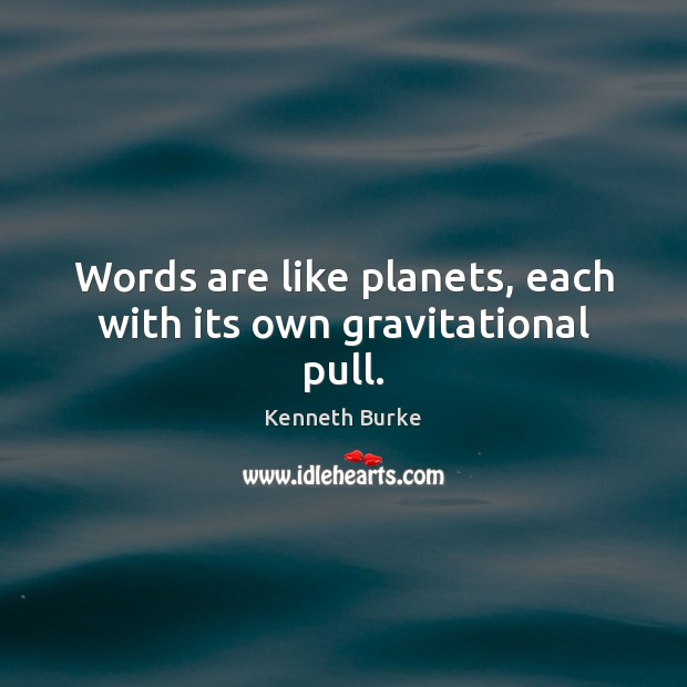 Words are like planets, each with its own gravitational pull. Image