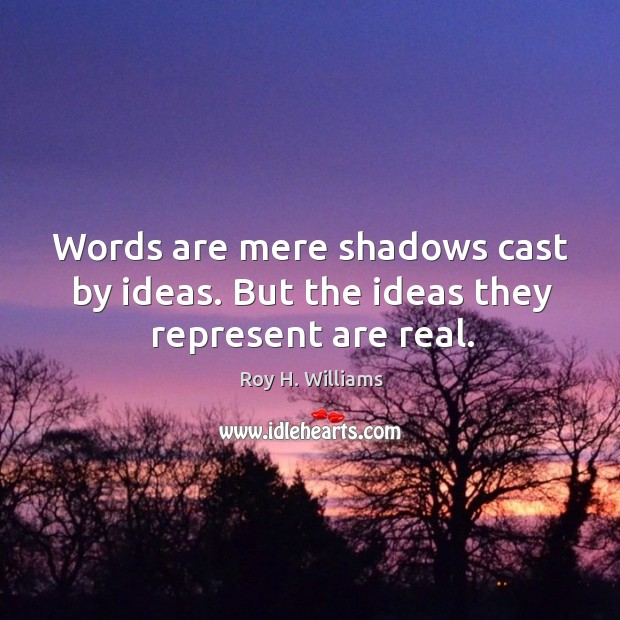 Words are mere shadows cast by ideas. But the ideas they represent are real. Roy H. Williams Picture Quote