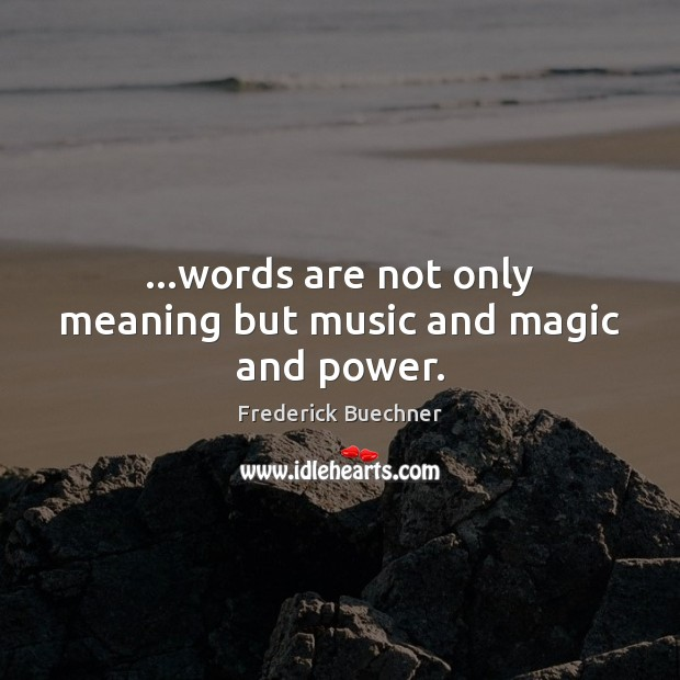 …words are not only meaning but music and magic and power. Frederick Buechner Picture Quote