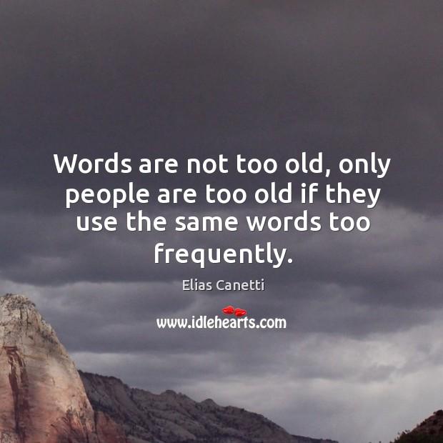 Words are not too old, only people are too old if they use the same words too frequently. Image