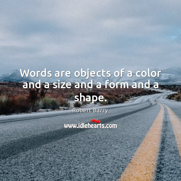 Words are objects of a color and a size and a form and a shape. Robert Barry Picture Quote