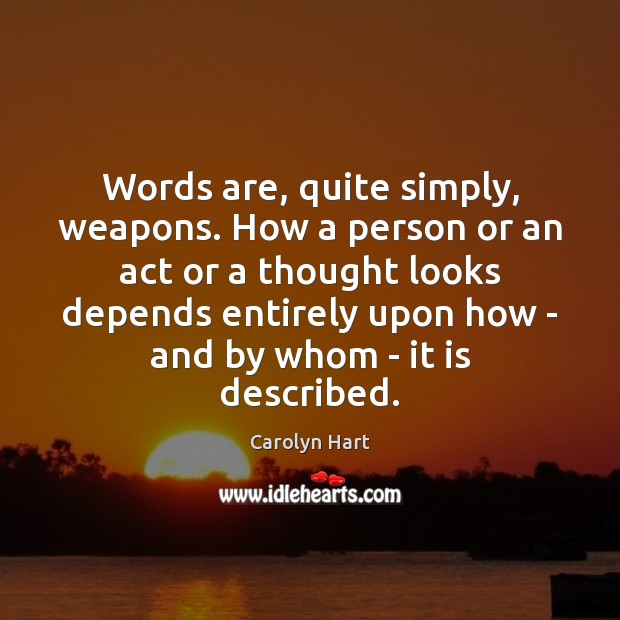 Words are, quite simply, weapons. How a person or an act or Image