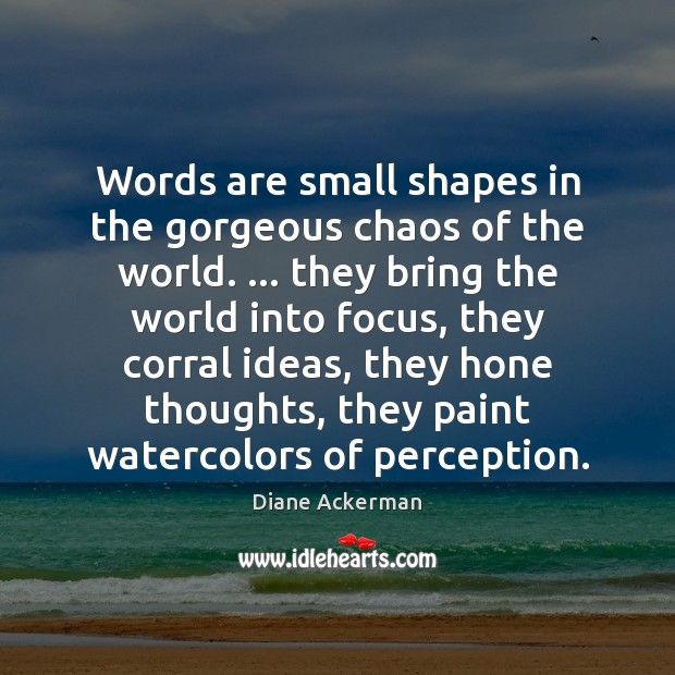 Words are small shapes in the gorgeous chaos of the world. … they Diane Ackerman Picture Quote