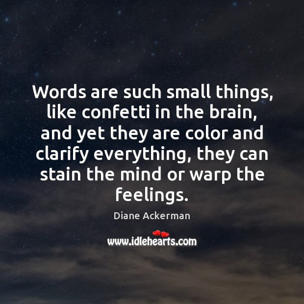 Words are such small things, like confetti in the brain, and yet Diane Ackerman Picture Quote