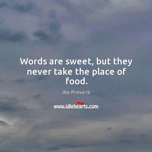 Words are sweet, but they never take the place of food. Ibo Proverbs Image