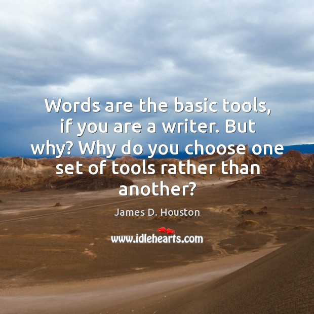 Words are the basic tools, if you are a writer. But why? why do you choose one set of tools rather than another? Image