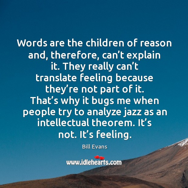 Image, Words are the children of reason and, therefore, can't explain it.