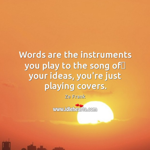 Words are the instruments you play to the song of your ideas, Image