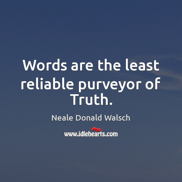 Image, Words are the least reliable purveyor of Truth.