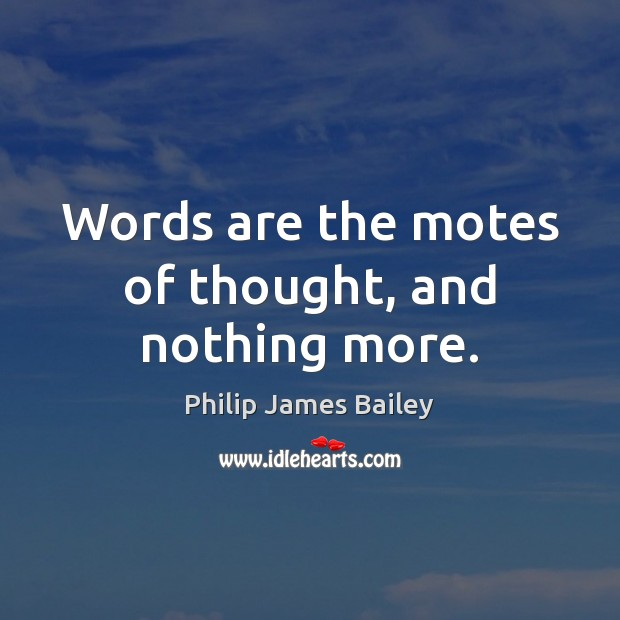 Words are the motes of thought, and nothing more. Philip James Bailey Picture Quote