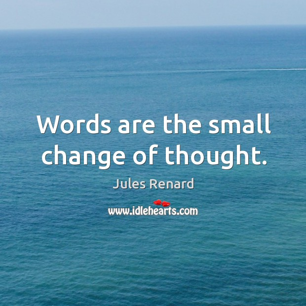 Words are the small change of thought. Image