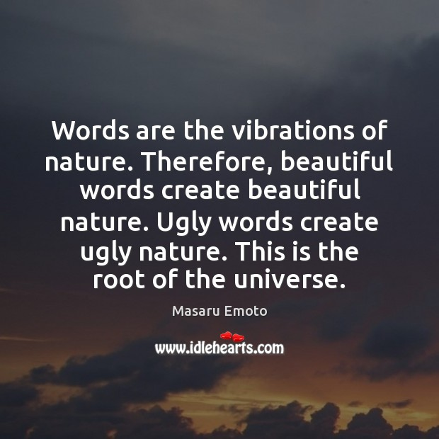 Words are the vibrations of nature. Therefore, beautiful words create beautiful nature. Image