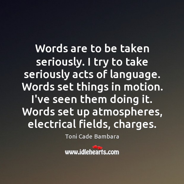 Words are to be taken seriously. I try to take seriously acts Toni Cade Bambara Picture Quote