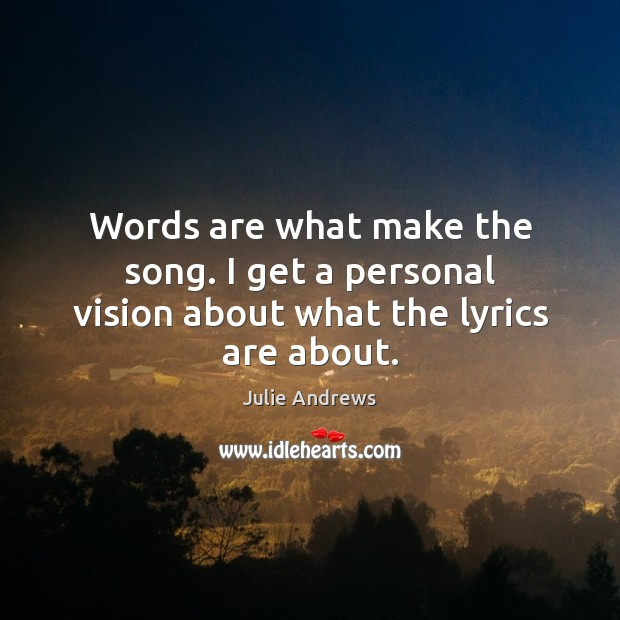 Words are what make the song. I get a personal vision about what the lyrics are about. Julie Andrews Picture Quote