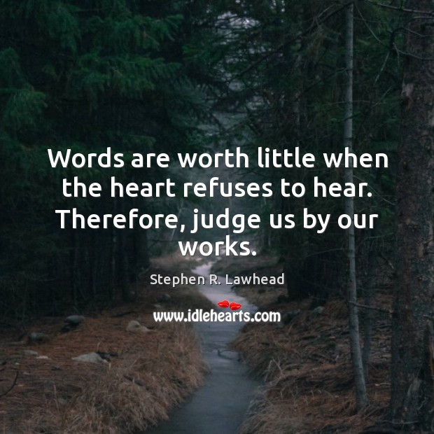 Image, Words are worth little when the heart refuses to hear. Therefore, judge us by our works.