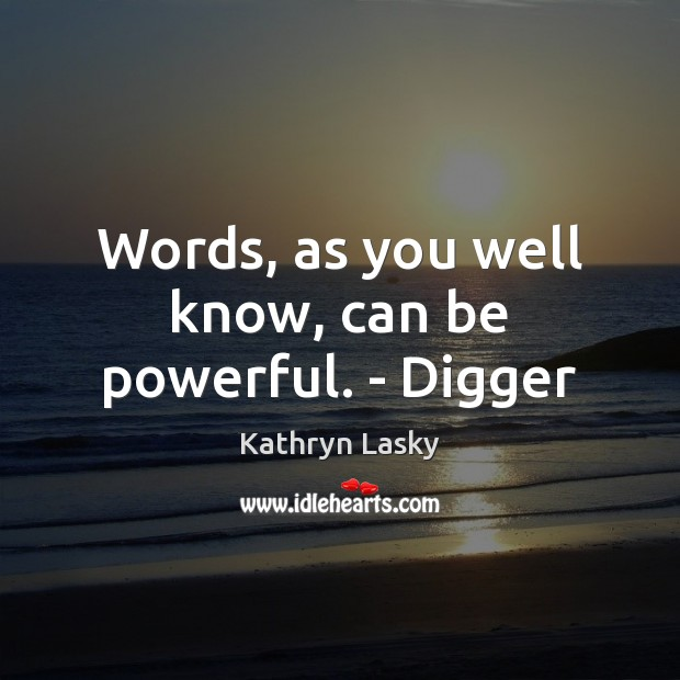 Image, Words, as you well know, can be powerful. – Digger