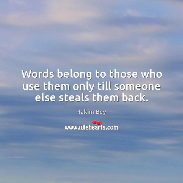 Words belong to those who use them only till someone else steals them back. Hakim Bey Picture Quote