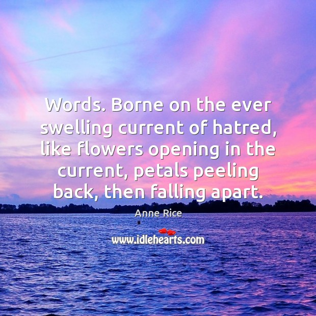 Image, Words. Borne on the ever swelling current of hatred, like flowers opening