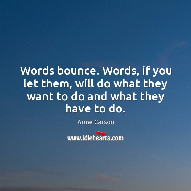 Words bounce. Words, if you let them, will do what they want Image