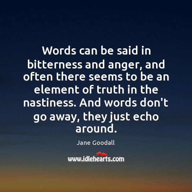 Words can be said in bitterness and anger, and often there seems Jane Goodall Picture Quote