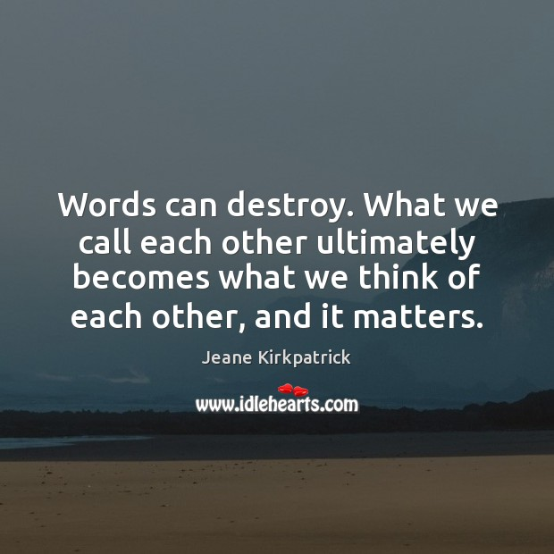 Words can destroy. What we call each other ultimately becomes what we Jeane Kirkpatrick Picture Quote