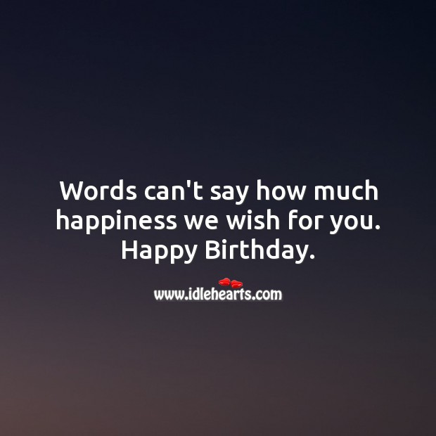 Words can't say how much happiness we wish for you. Happy birthday. Image