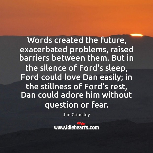 Words created the future, exacerbated problems, raised barriers between them. But in Image