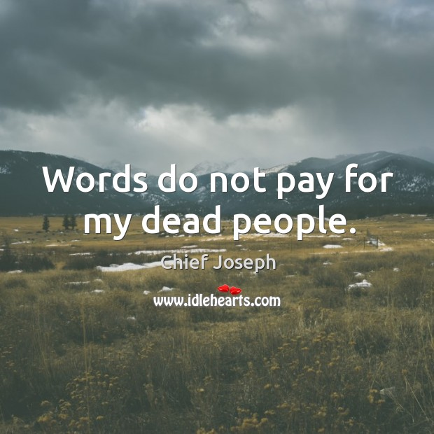 Words do not pay for my dead people. Chief Joseph Picture Quote