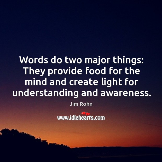Words do two major things: they provide food for the mind and create light for understanding and awareness. Image