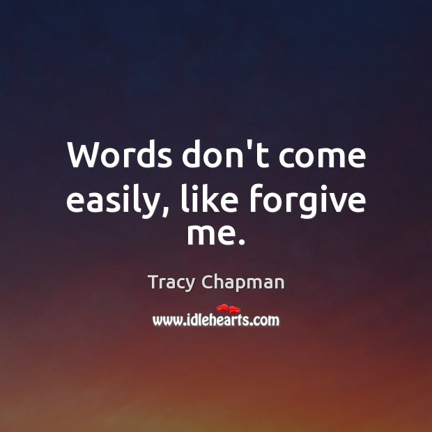 Words don't come easily, like forgive me. Image