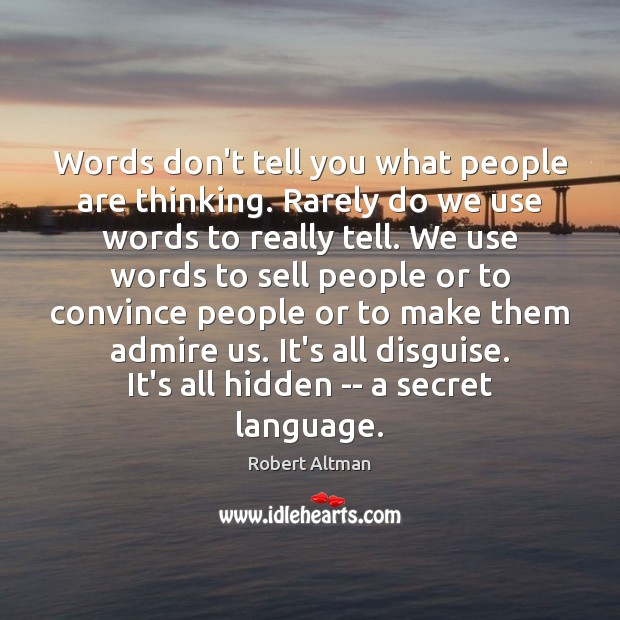 Words don't tell you what people are thinking. Rarely do we use Robert Altman Picture Quote