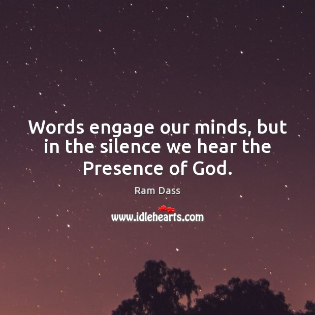 Words engage our minds, but in the silence we hear the Presence of God. Ram Dass Picture Quote
