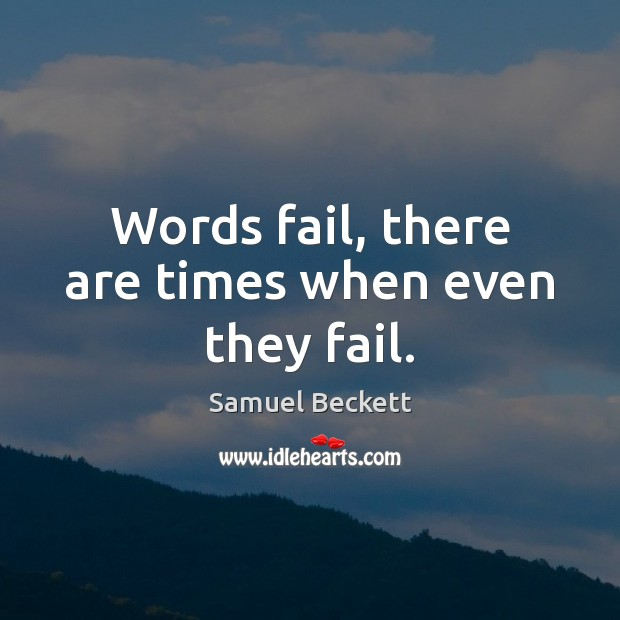 Words fail, there are times when even they fail. Image