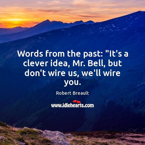 """Words from the past: """"It's a clever idea, Mr. Bell, but don't wire us, we'll wire you. Image"""