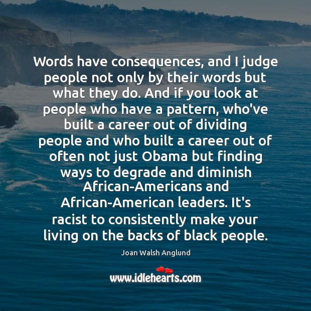 Words have consequences, and I judge people not only by their words Joan Walsh Anglund Picture Quote