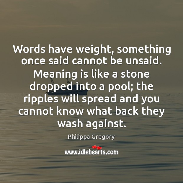 Philippa Gregory Picture Quote image saying: Words have weight, something once said cannot be unsaid. Meaning is like
