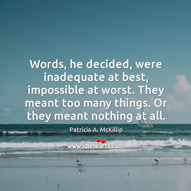 Words, he decided, were inadequate at best, impossible at worst. They meant Patricia A. McKillip Picture Quote