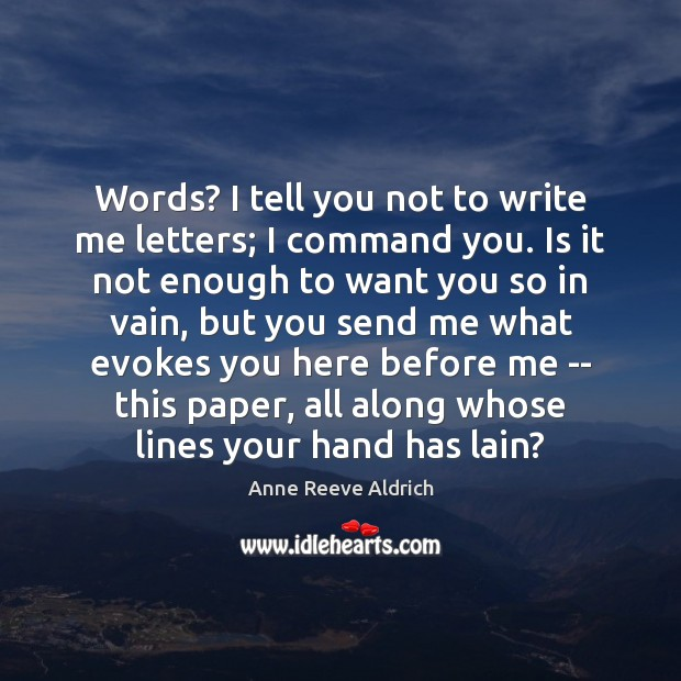 Image, Words? I tell you not to write me letters; I command you.