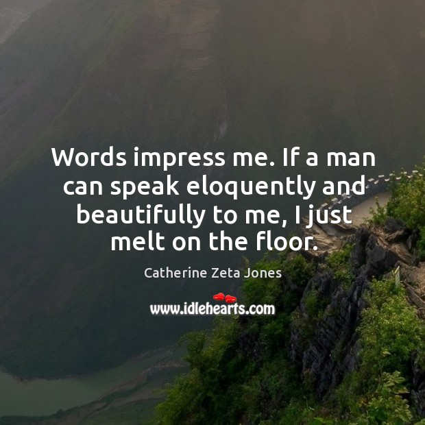 Words impress me. If a man can speak eloquently and beautifully to me, I just melt on the floor. Catherine Zeta Jones Picture Quote