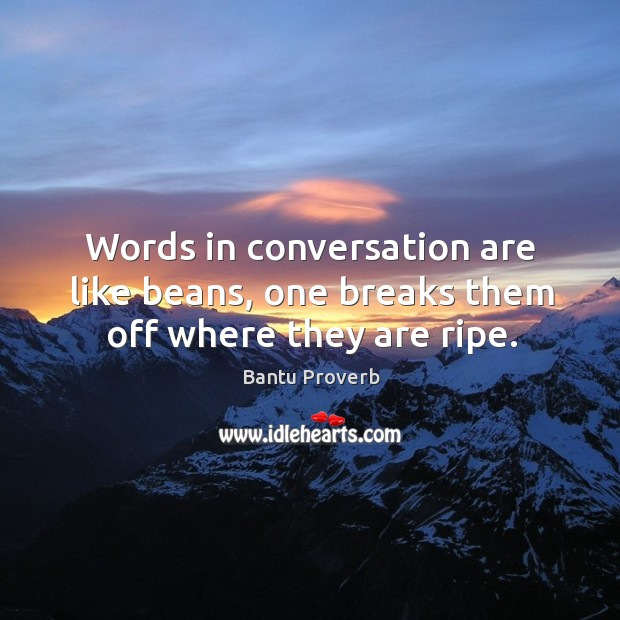 Words in conversation are like beans, one breaks them off where they are ripe. Bantu Proverbs Image