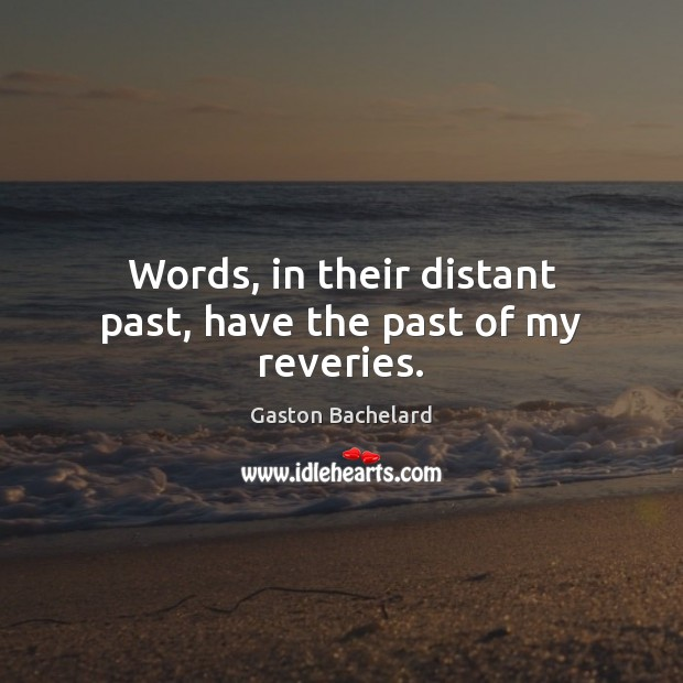 Words, in their distant past, have the past of my reveries. Gaston Bachelard Picture Quote
