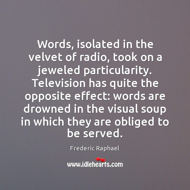 Words, isolated in the velvet of radio, took on a jeweled particularity. Frederic Raphael Picture Quote