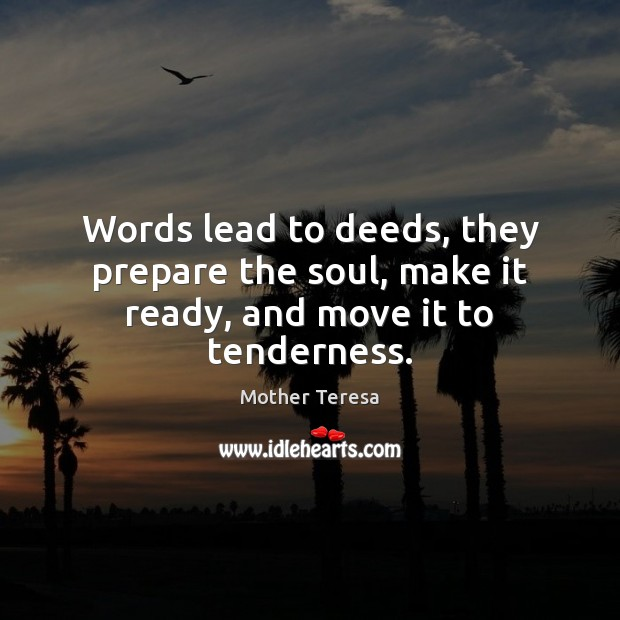 Image, Words lead to deeds, they prepare the soul, make it ready, and move it to tenderness.