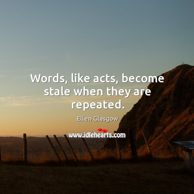Words, like acts, become stale when they are repeated. Image