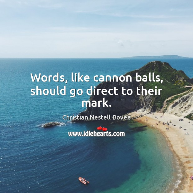 Words, like cannon balls, should go direct to their mark. Image